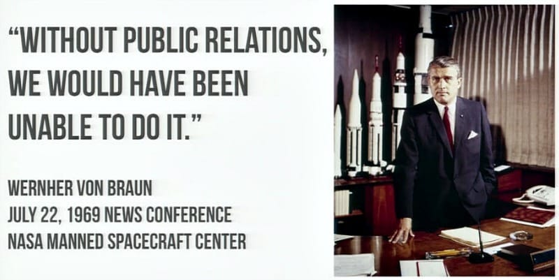 Without public relations it would not have been possible to achieve the Apollo space programme commented Wernher Von Braun