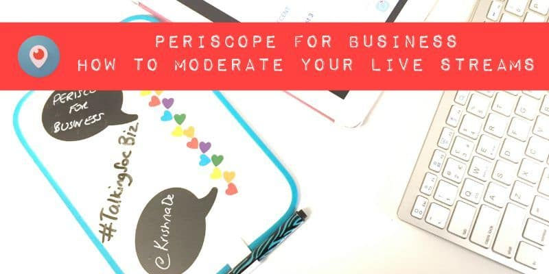 Periscope for business tips - how to moderate your live streams