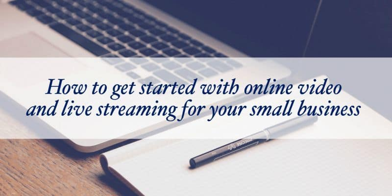 How to get started with online video and live streaming for your small business video series