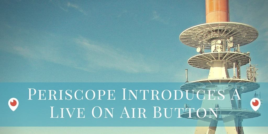 Periscope for business - understanding how the Periscope On Air embed button works - tips for marketers
