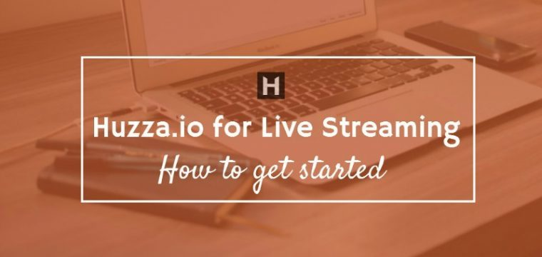 Huzza.io for live streaming – how to get started