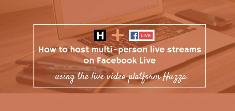 How to easily host multi person live streams on Facebook Live using Huzza