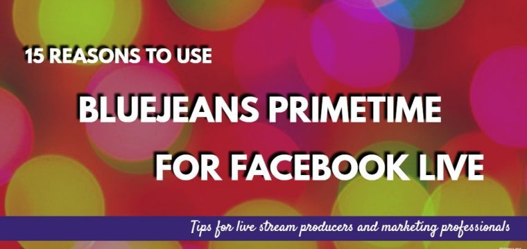 15 Reasons you need to consider using BlueJeans Primetime for Facebook Live