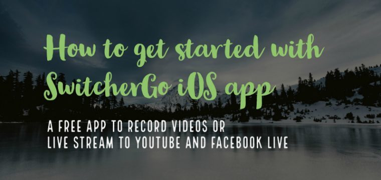 How to get started using SwitcherGo iOS app for video recording and live streaming to YouTube and Facebook