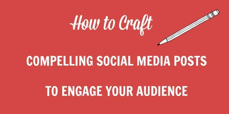 How to craft your social media posts that get your audience to engage with your content
