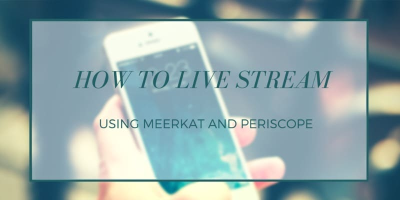 How to live stream using the mobile apps Meerkat and Periscope