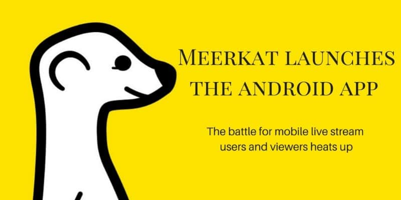 Meerkat live streaming app for Android launches for everyone and the battle heats up for mobile live streaming users and viewers