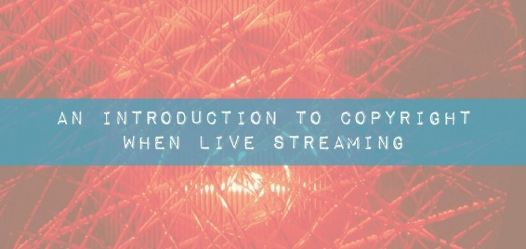 An introduction to copyright when live streaming on Periscope, Facebook Live, Google Hangouts On Air and YouTube