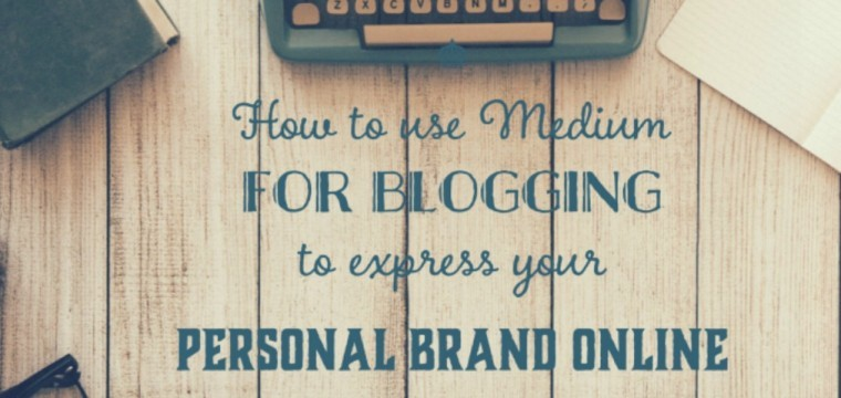 Using Medium as a blogging platform to express your personal brand online