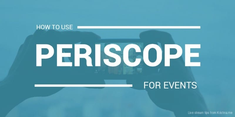 How to use Periscope live streaming app to help market your events - tips from Periscope and live streaming expert Krishna De