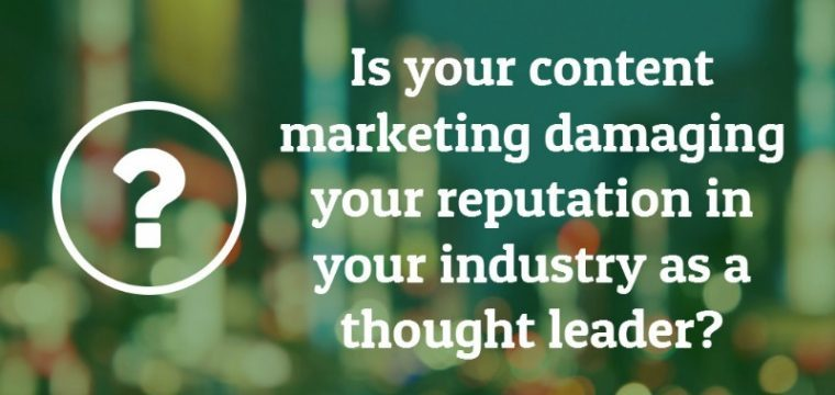 Is your content marketing damaging your reputation in your industry as a thought leader?