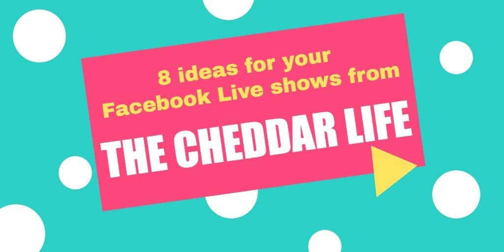 Eight ideas for your Facebook Live shows from The Cheddar Life