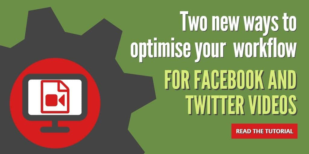 How to optimise your workflow for Twitter and Facebook videos using new features