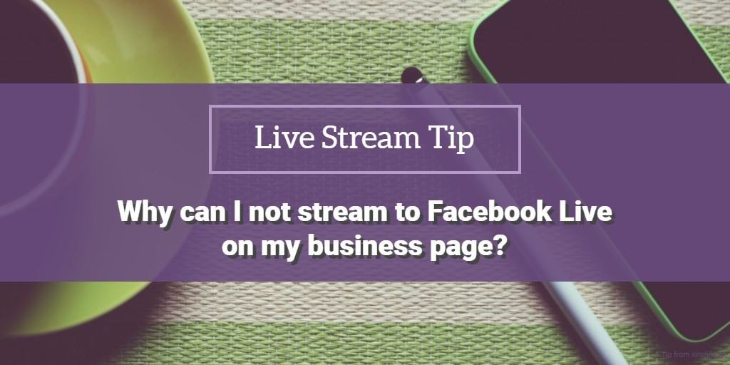 Live stream tip why can I not stream to Facebook Live on my business page