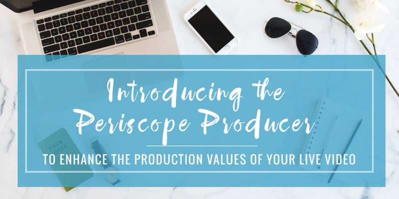 Periscope introduces the Periscope Producer for media companies brands and content creators October 2016