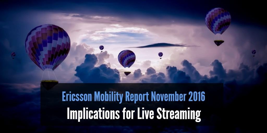 The Ericsson Mobility Report November 2016 and the implications for live streaming