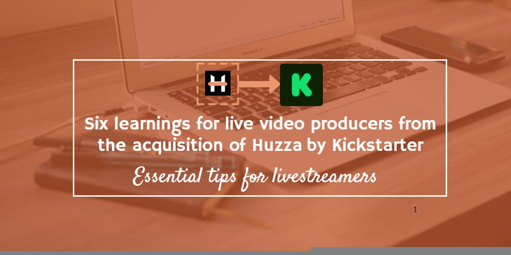 Six learnings for live video producers from the acquisition of Huzza by Kickstarter