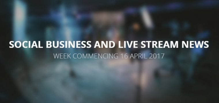 Social business and live stream news week commencing 16 April 2017