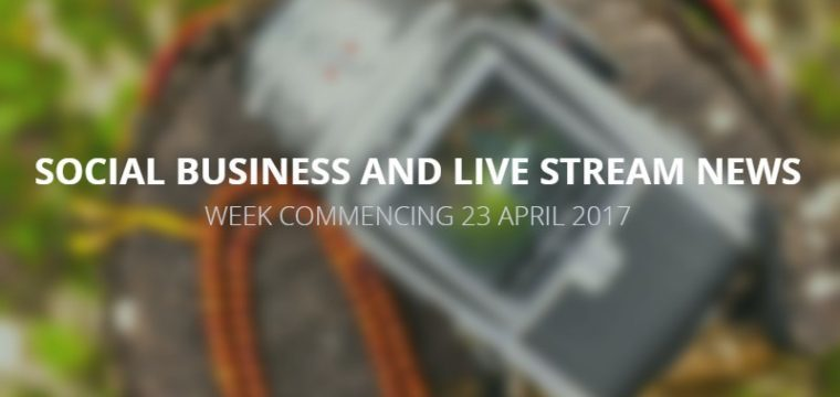 Social business and live stream news week commencing 23 April 2017