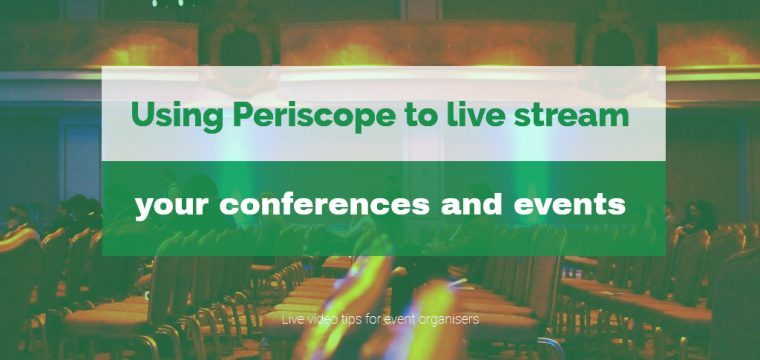 Three tips for event organisers using when using Periscope live video for events and conferences