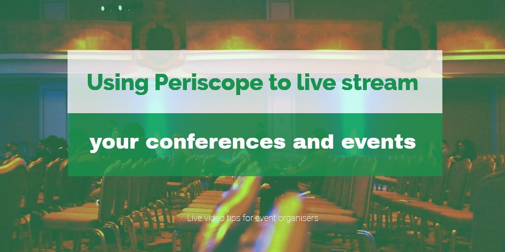 Three tips for event organisers using Periscope for events and conferences