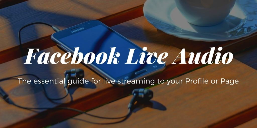 Facebook Live Audio an essential guide for live streaming to your Profile or Page