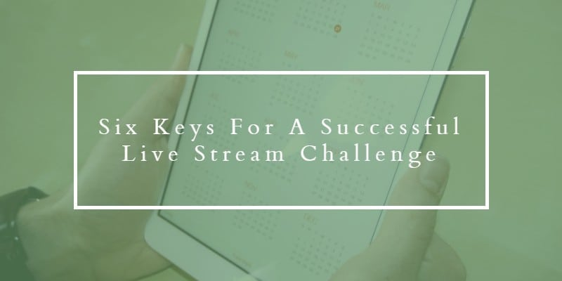 Six keys for a successful live stream challenge