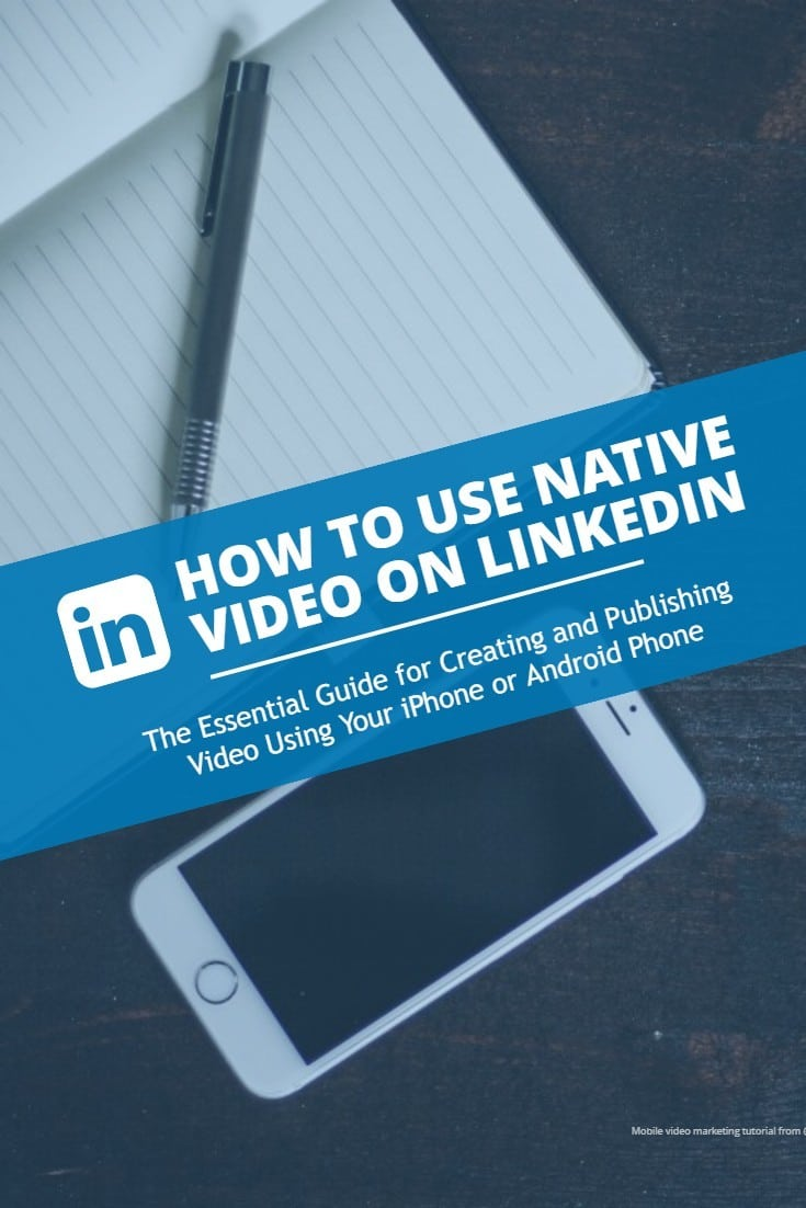 Use native video on LinkedIn - the essential guide for creating and publishing video using your iPhone or Android phone to boost visibility and attract leads