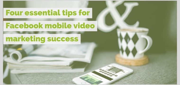 Four essential tips for Facebook mobile video marketing success