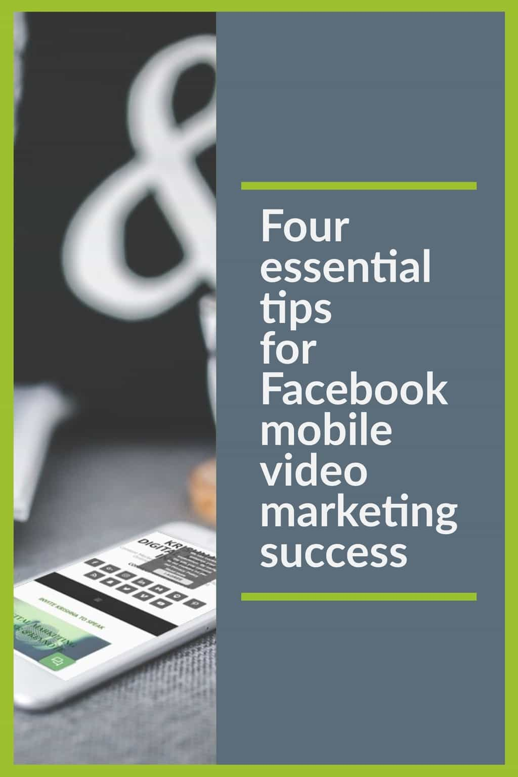 Four essential tips for Facebook mobile video marketing success that you can implement today