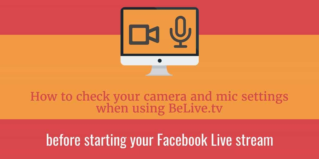 How to check your camera and mic settings when using BeLiveTV before starting your Facebook Live stream