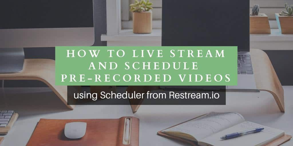 How to broadcast and schedule recorded videos as live streams using Restream Scheduler